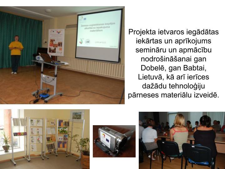 Projekta ietvaros iegādātas iekārtas un aprīkojums semināru un apmācību nodrošināšanai gan Dobelē, gan Babtai, Lietuvā, kā arī ierīces dažādu tehnoloģiju pārneses materiālu izveidē.