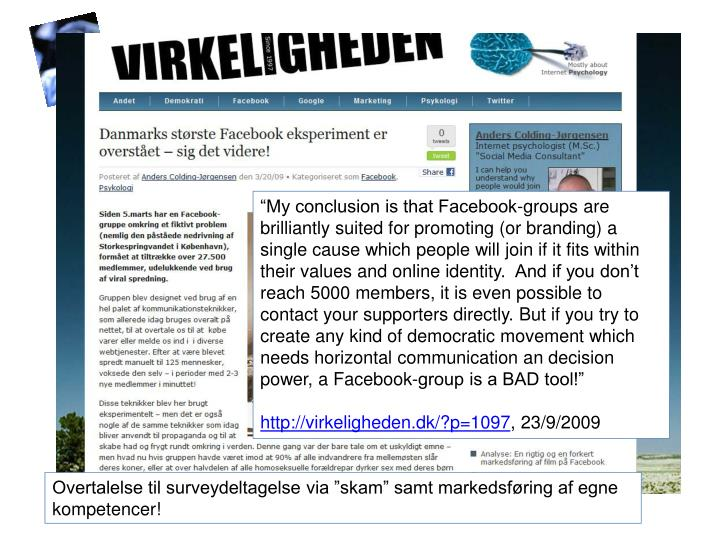"""""""My conclusion is that Facebook-groups are brilliantly suited for promoting (or branding) a single cause which people will join if it fits within their values and online identity. And if you don't reach 5000 members, it is even possible to contact your supporters directly. But if you try to create any kind of democratic movement which needs horizontal communication an decision power, a Facebook-group is a BAD tool!"""""""