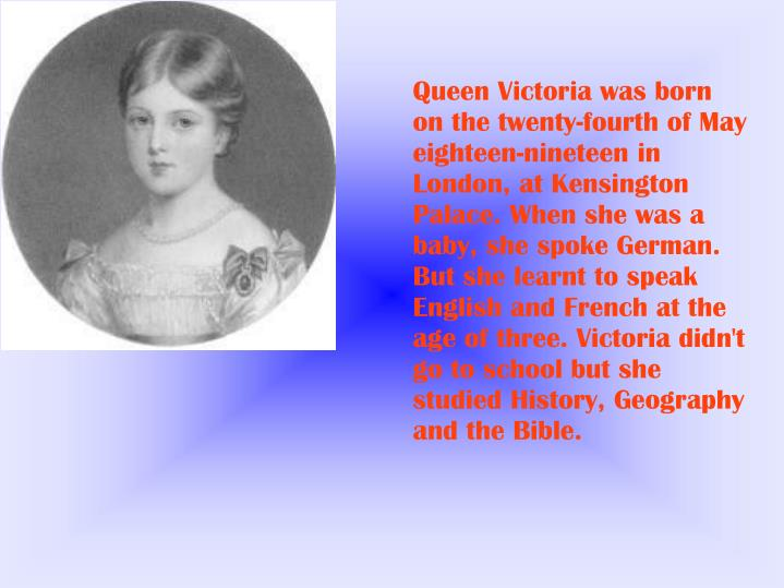 Queen Victoria was born on the twenty-fourth of May eighteen-nineteen in London, at Kensington Palac...