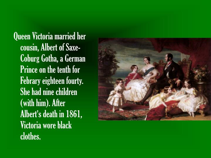 Queen Victoria married her cousin, Albert of Saxe-Coburg Gotha, a German Prince on the tenth for Febrary eighteen fourty. She had nine children (with him). After Albert's death in 1861, Victoria wore black clothes.