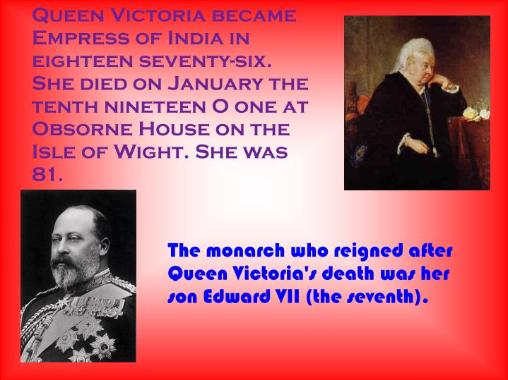 Queen Victoria became Empress of India in eighteen seventy-six. She died on January the tenth nineteen O one at Obsorne House on the Isle of Wight. She was 81.
