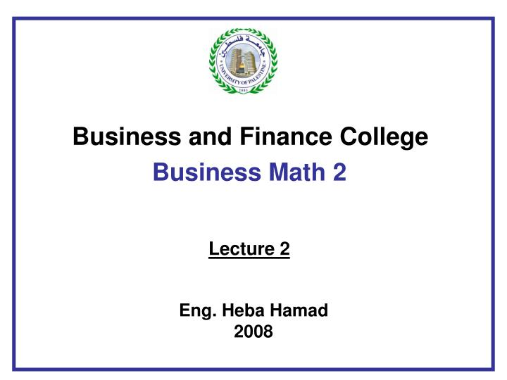 business and finance college business math 2 lecture 2 eng heba hamad 2008 n.