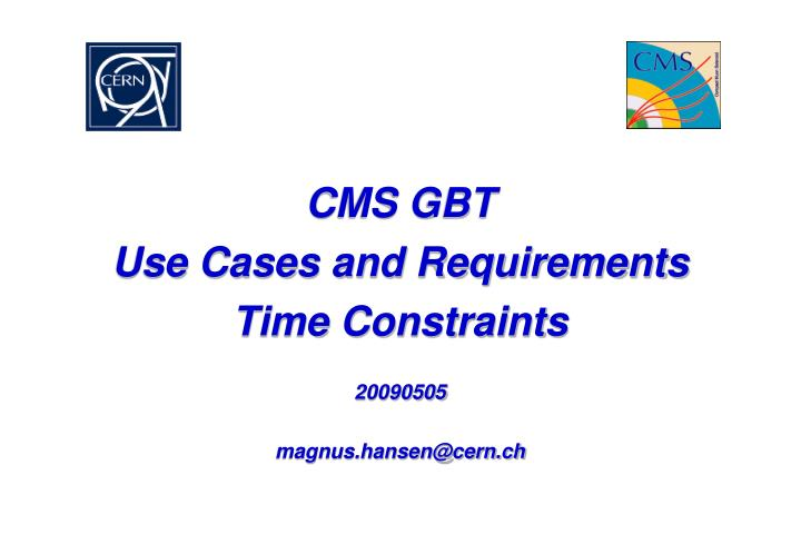 cms gbt use cases and requirements time constraints 20090505 magnus hansen@cern ch n.
