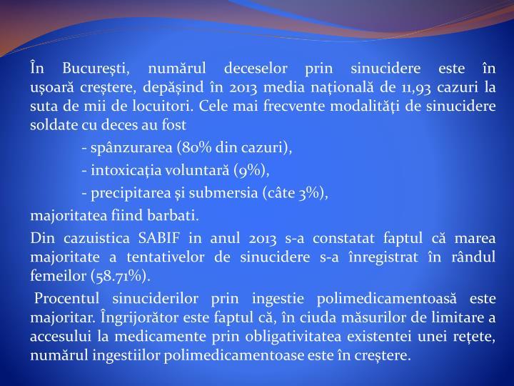 În Bucureşti, numărul deceselor prin sinucidere este în uşoarăcreştere, depăşind în 2013 media naţionalăde 11,93 cazuri la suta de mii de locuitori. Cele mai frecvente modalităţi de sinucidere soldate cu deces au fost