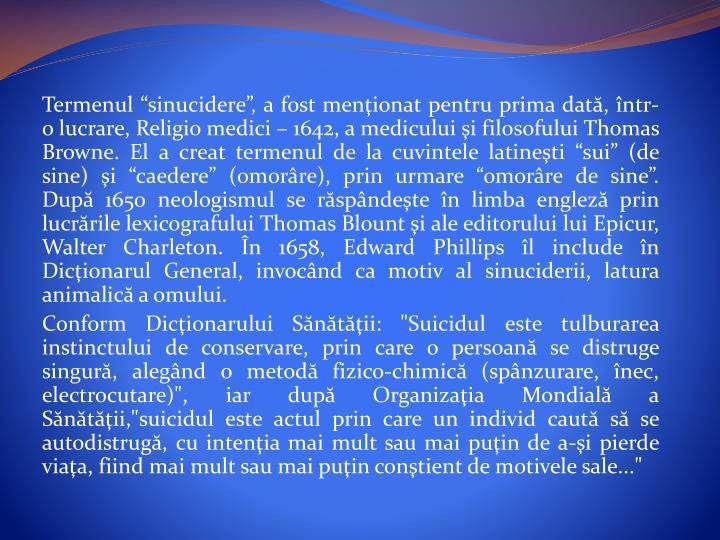 """Termenul """"sinucidere"""", a fost menţionat pentru prima dată,într-olucrare, Religio medici – 1642, a mediculuişi filosofului Thomas Browne. El a creat termenul de la cuvintele latineşti """"sui"""" (de sine)şi """"caedere"""" (omorâre), prin urmare """"omorâre de sine"""". După1650 neologismul se răspândeşte în limba englezăprin lucrările lexicografului Thomas Blountşi ale editorului lui Epicur, Walter Charleton. În 1658, Edward Phillips îl include în Dicţionarul General, invocând ca motiv al sinuciderii, latura animalicăa omului."""