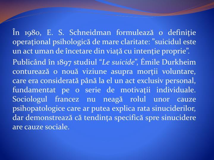 """În 1980, E. S. Schneidman formuleazăo definiţie operaţional psihologicăde mare claritate: """"suicidul este un act uman de încetare din viaţăcu intenţie proprie""""."""
