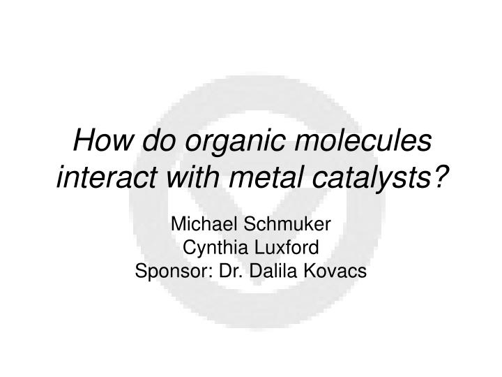 how do organic molecules interact with metal catalysts n.