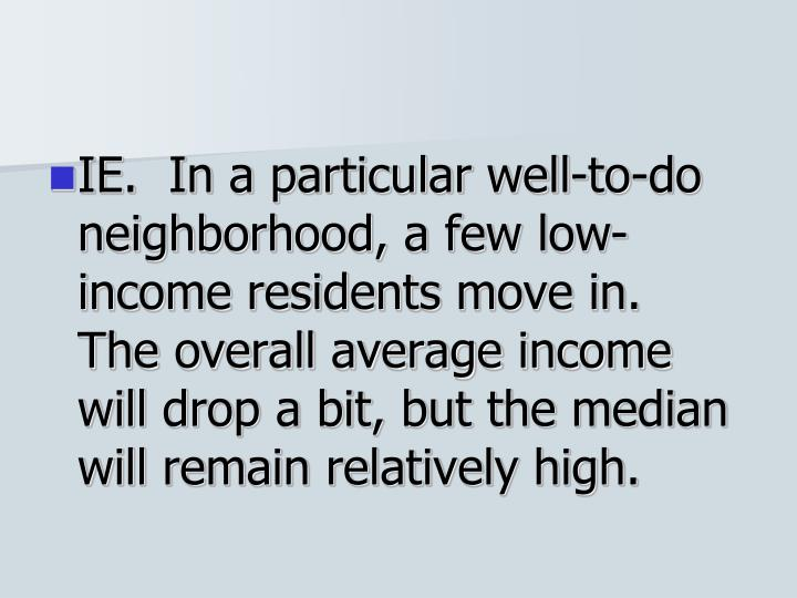 IE.  In a particular well-to-do neighborhood, a few low-income residents move in.  The overall average income will drop a bit, but the median will remain relatively high.