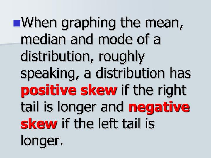 When graphing the mean, median and mode of a distribution, roughly speaking, a distribution has
