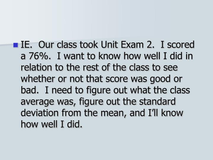 IE.  Our class took Unit Exam 2.  I scored a 76%.  I want to know how well I did in relation to the rest of the class to see whether or not that score was good or bad.  I need to figure out what the class average was, figure out the standard deviation from the mean, and I'll know how well I did.