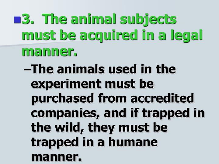3.  The animal subjects must be acquired in a legal manner.