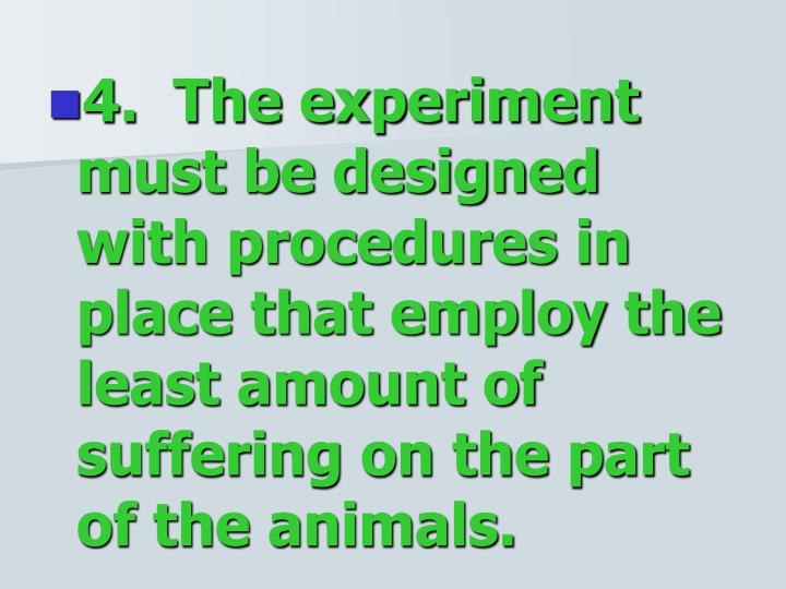 4.  The experiment must be designed with procedures in place that employ the least amount of suffering on the part of the animals.