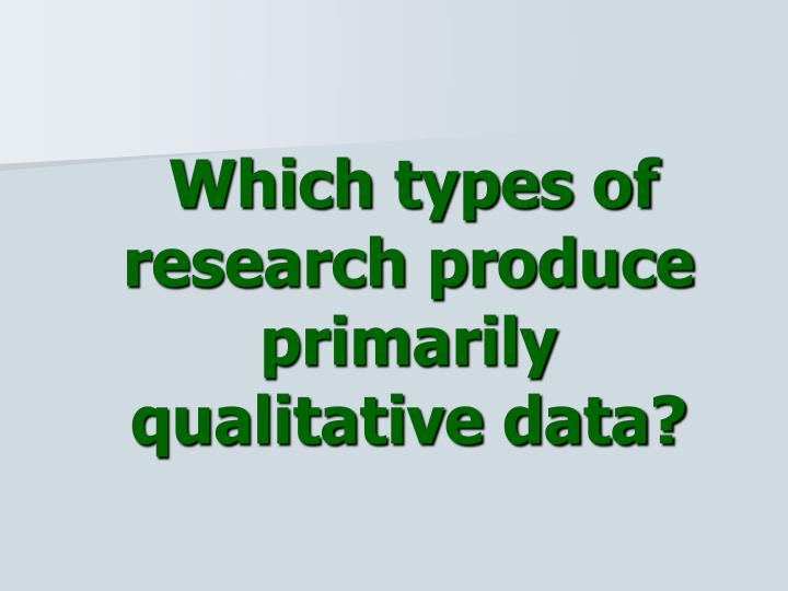 Which types of research produce primarily qualitative data?