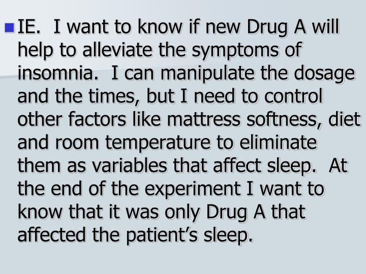 IE.  I want to know if new Drug A will help to alleviate the symptoms of insomnia.  I can manipulate the dosage and the times, but I need to control other factors like mattress softness, diet and room temperature to eliminate them as variables that affect sleep.  At the end of the experiment I want to know that it was only Drug A that affected the patient's sleep.