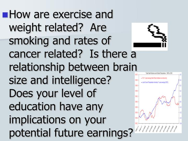 How are exercise and weight related?  Are smoking and rates of cancer related?  Is there a relationship between brain size and intelligence?  Does your level of education have any implications on your potential future earnings?