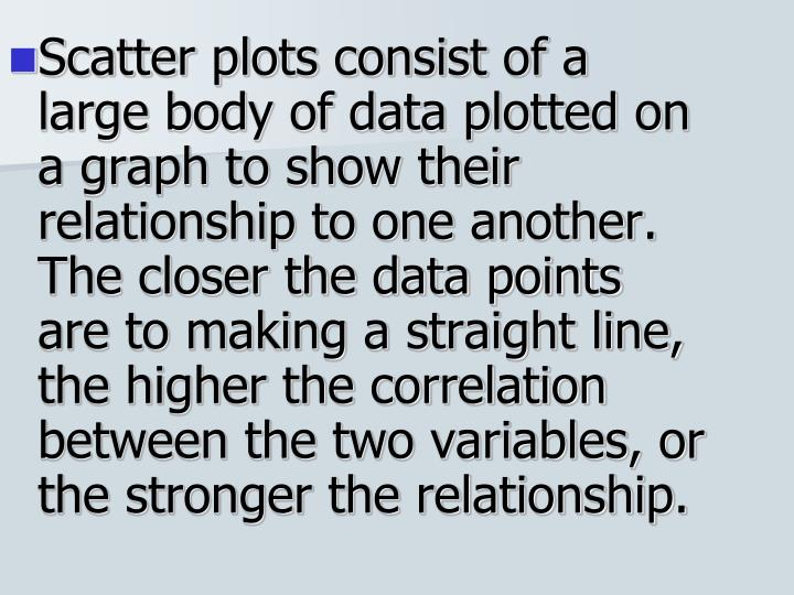 Scatter plots consist of a large body of data plotted on a graph to show their relationship to one another. The closer the data points are to making a straight line, the higher the correlation between the two variables, or the stronger the relationship.