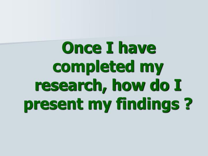 Once I have completed my research, how do I present my findings ?