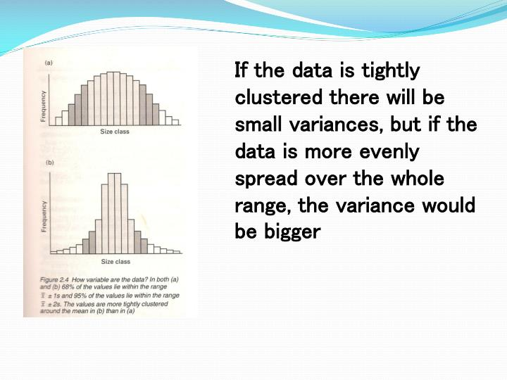 If the data is tightly clustered there will be small variances, but if the data is more evenly spread over the whole range, the variance would be bigger