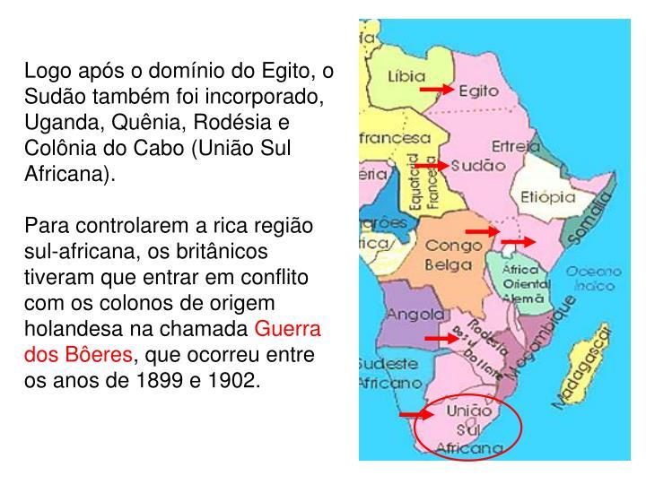 Logo após o domínio do Egito, o Sudão também foi incorporado, Uganda, Quênia, Rodésia e Colônia do Cabo (União Sul Africana).