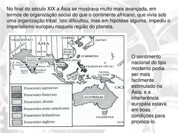 No final do século XIX a Ásia se mostrava muito mais avançada, em termos de organização social do que o continente africano, que vivia sob uma organização tribal. Isto dificultou, mas em hipótese alguma, impediu o imperialismo europeu naquela região do planeta.