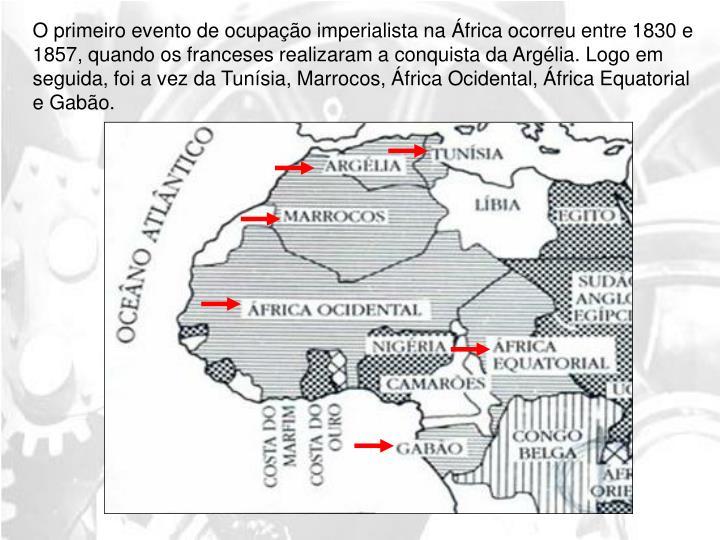 O primeiro evento de ocupação imperialista na África ocorreu entre 1830 e 1857, quando os franceses realizaram a conquista da Argélia. Logo em seguida, foi a vez da Tunísia, Marrocos, África Ocidental, África Equatorial e Gabão.