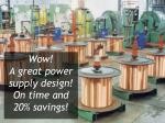 wow a great power supply design on time and 20 savings