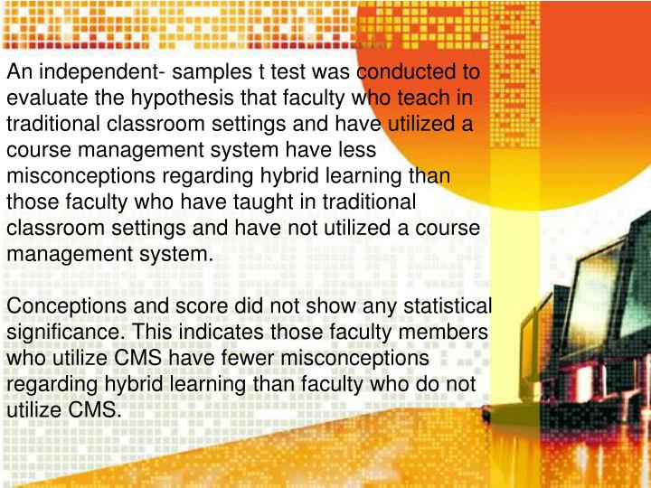 An independent- samples t test was conducted to evaluate the hypothesis that faculty who teach in traditional classroom settings and have utilized a course management system have less misconceptions regarding hybrid learning than those faculty who have taught in traditional classroom settings and have not utilized a course management system.