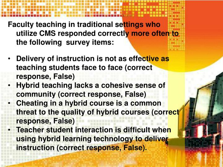 Faculty teaching in traditional settings who utilize CMS responded correctly more often to the following  survey items: