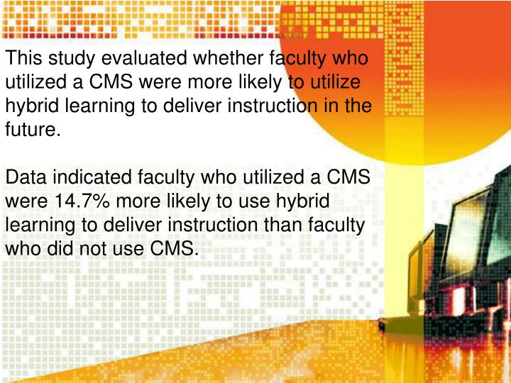 This study evaluated whether faculty who utilized a CMS were more likely to utilize hybrid learning to deliver instruction in the future.