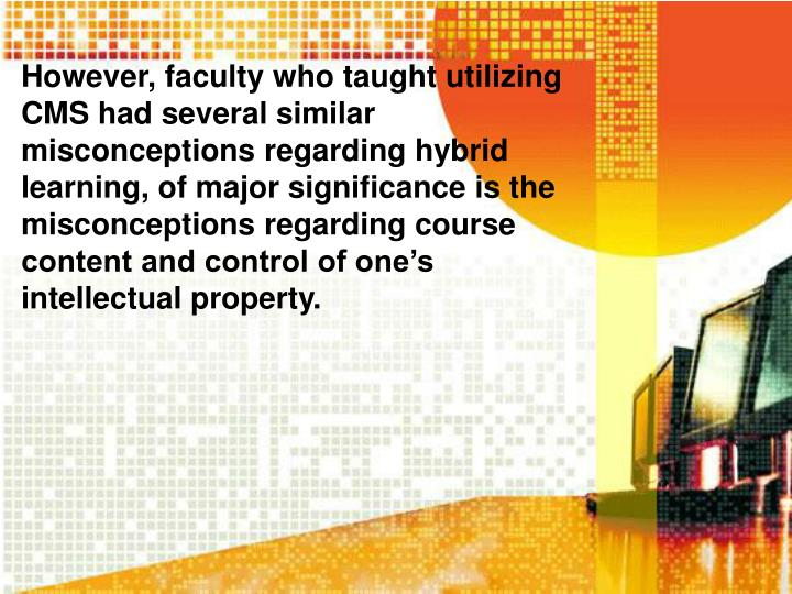 However, faculty who taught utilizing CMS had several similar misconceptions regarding hybrid learning, of major significance is the misconceptions regarding course content and control of one's intellectual property.