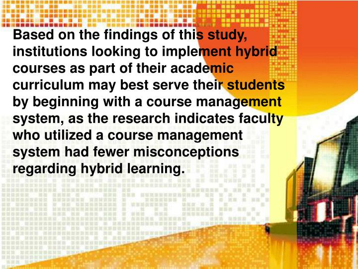Based on the findings of this study, institutions looking to implement hybrid courses as part of their academic curriculum may best serve their students by beginning with a course management system, as the research indicates faculty who utilized a course management system had fewer misconceptions regarding hybrid learning.
