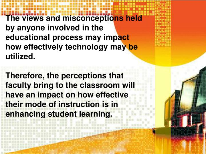 The views and misconceptions held by anyone involved in the educational process may impact how effectively technology may be utilized.