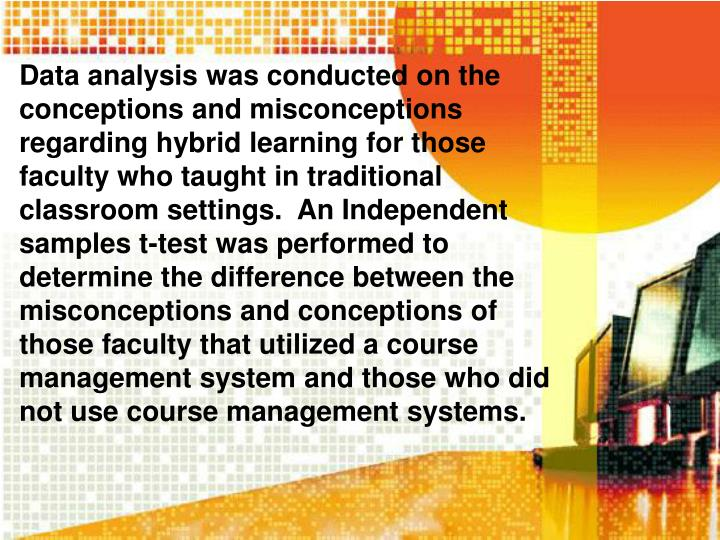 Data analysis was conducted on the conceptions and misconceptions regarding hybrid learning for those faculty who taught in traditional classroom settings.  An Independent samples t-test was performed to determine the difference between the misconceptions and conceptions of those faculty that utilized a course management system and those who did not use course management systems.