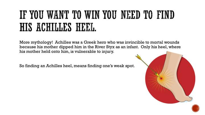 If you want to win you need to find his Achilles heel.