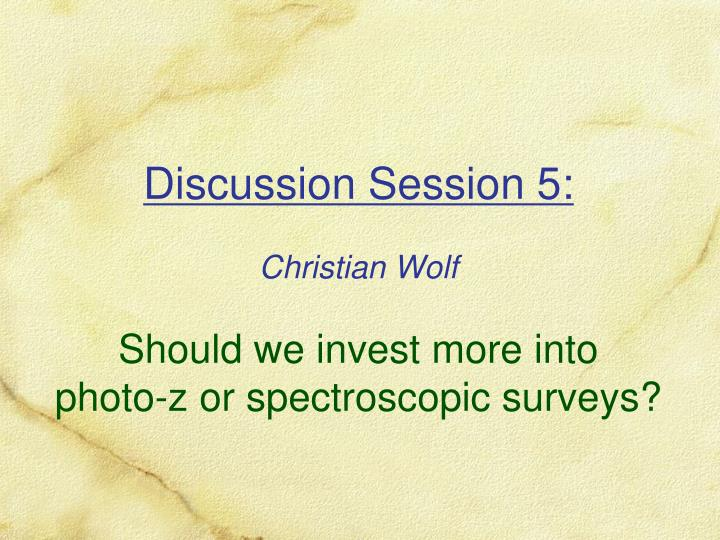 discussion session 5 christian wolf should we invest more into photo z or spectroscopic surveys n.
