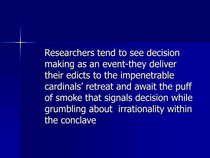 Researchers tend to see decision making as an event-they deliver their edicts to the impenetrable cardinals' retreat and await the puff of smoke that signals decision while grumbling about  irrationality within the conclave