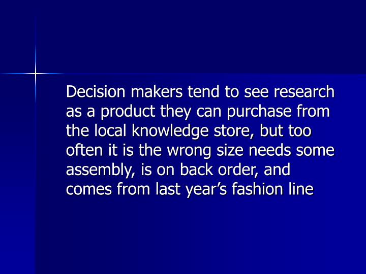 Decision makers tend to see research as a product they can purchase from the local knowledge store, but too often it is the wrong size needs some assembly, is on back order, and comes from last year's fashion line