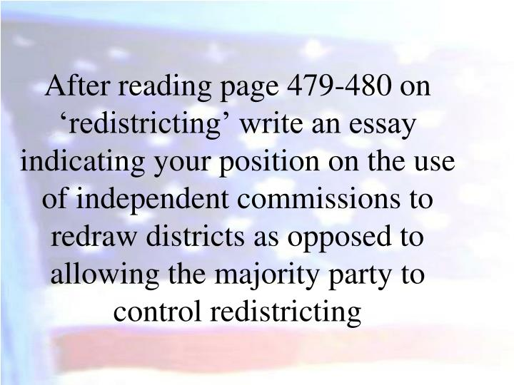 After reading page 479-480 on 'redistricting' write an essay indicating your position on the use of independent commissions to redraw districts as opposed to allowing the majority party to control redistricting
