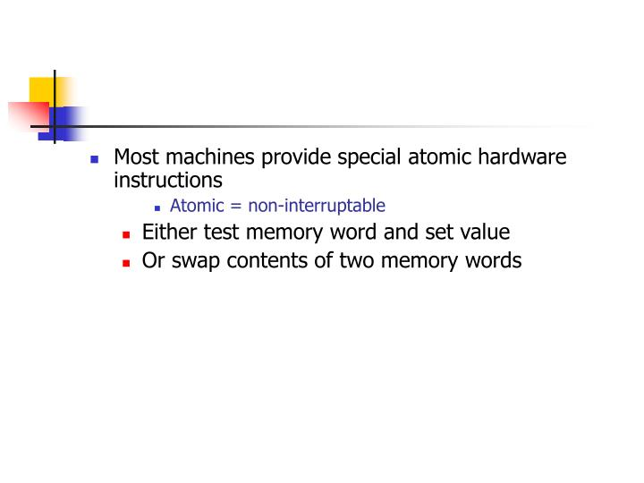 Most machines provide special atomic hardware instructions