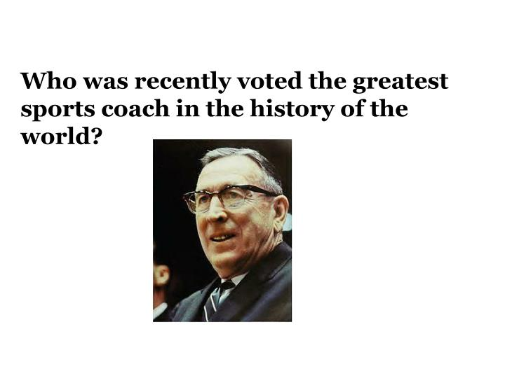 Who was recently voted the greatest sports coach in the history of the world?