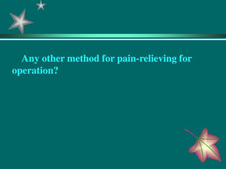 Any other method for pain-relieving for operation?