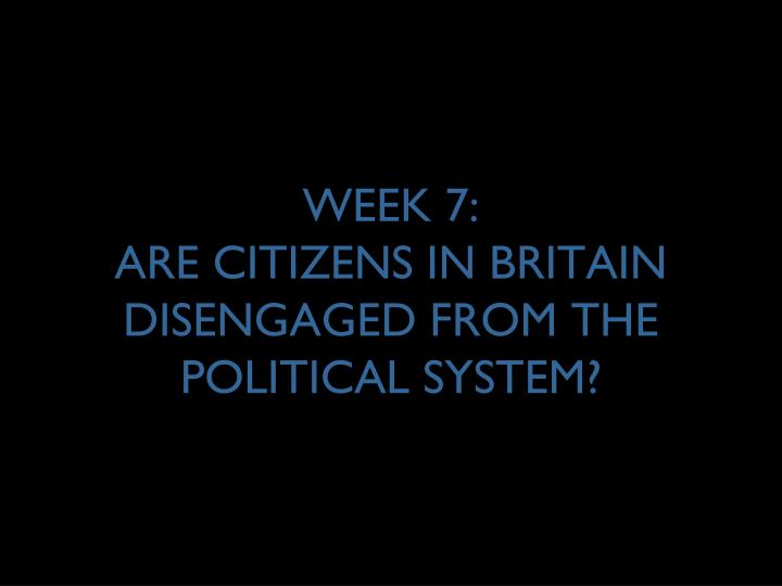 week 7 are citizens in britain disengaged from the political system n.