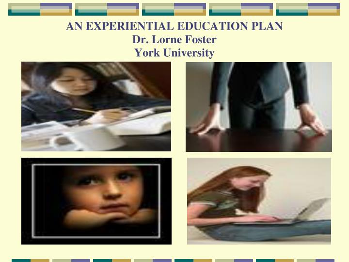an experiential education plan dr lorne foster york university n.