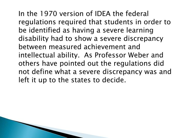 In the 1970 version of IDEA the federal regulations required that students in order to be identified as having a severe learning disability had to show a severe discrepancy between measured achievement and intellectual ability.  As Professor Weber and others have pointed out the regulations did not define what a severe discrepancy was and left it up to the states to decide.