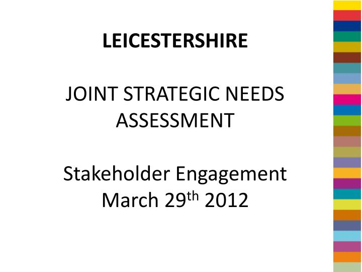 leicestershire joint strategic needs assessment stakeholder engagement march 29 th 2012 n.