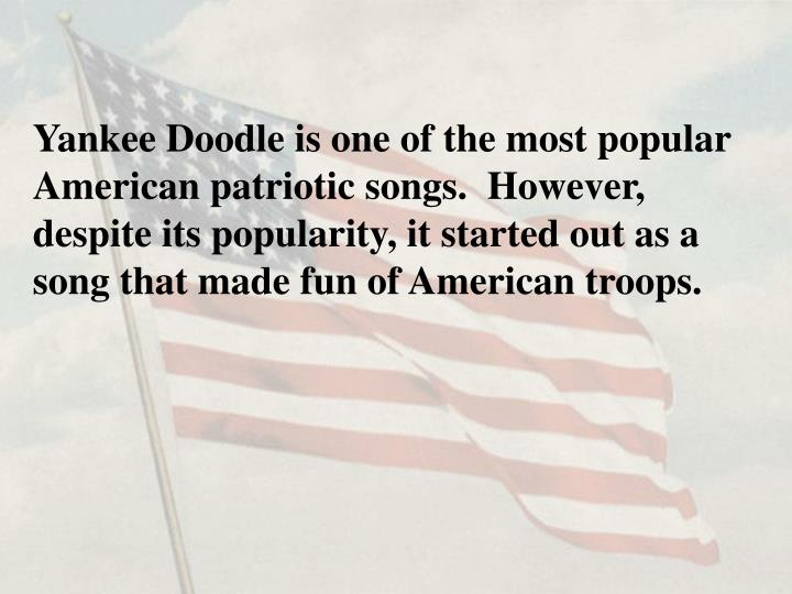 Yankee Doodle is one of the most popular American patriotic songs.  However, despite its popularity,...