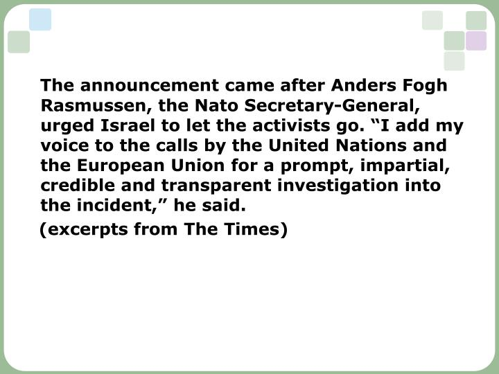 """The announcement came after Anders Fogh Rasmussen, the Nato Secretary-General, urged Israel to let the activists go. """"I add my voice to the calls by the United Nations and the European Union for a prompt, impartial, credible and transparent investigation into the incident,"""" he said."""