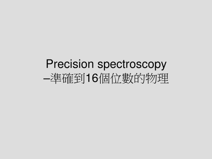 Precision spectroscopy 16