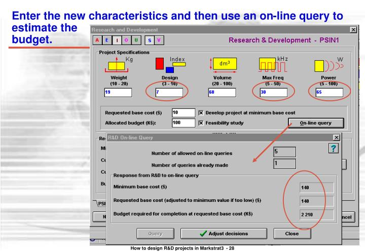 Enter the new characteristics and then use an on-line query to estimate the