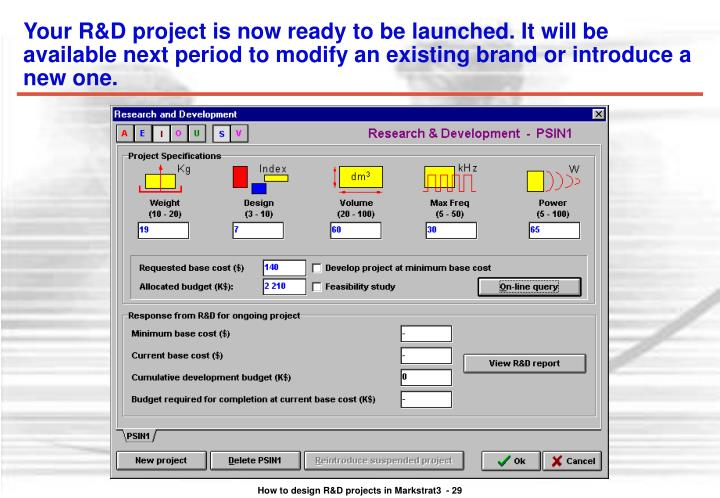 Your R&D project is now ready to be launched. It will be available next period to modify an existing brand or introduce a new one.